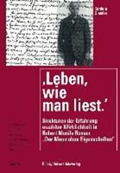 Leben, wie man liest: Strukturen der Erfahrung erzählter Wirklichkeit in Robert Musils Roman 'Der Mann ohne Eigenschaften'