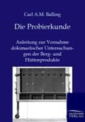 Die Probierkunde: Anleitung zur Vornahme dokimastischer Untersuchungen der Berg- und Hüttenprodukte