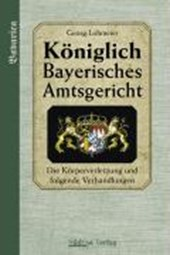 Das Königlich Bayerische Amtsgericht. Die Körperverletzung und folgende Verhandlungen