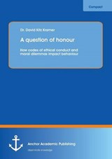A question of honour: How codes of ethical conduct and moral dilemmas impact behaviour | David Kitz Kramer |