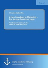 A New Paradigm in Marketing - The Service Dominant Logic: Academia's Reactions to the Theory of Vargo and Lusch | Christina Weißenfels |