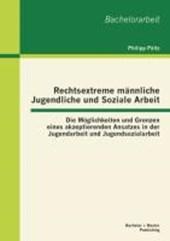 Rechtsextreme männliche Jugendliche und Soziale Arbeit: Die Möglichkeiten und Grenzen eines akzeptierenden Ansatzes in der Jugendarbeit und Jugendsozialarbeit