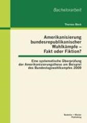 Amerikanisierung bundesrepublikanischer Wahlkämpfe - Fakt oder Fiktion? Eine systematische Überprüfung der Amerikanisierungsthese am Beispiel des Bundestagswahlkampfes