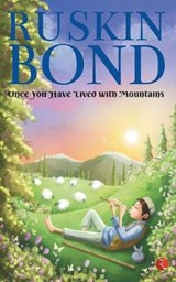 ONCE YOU HAVE LIVED WITH MOUNTAINS | Ruskin Bond |