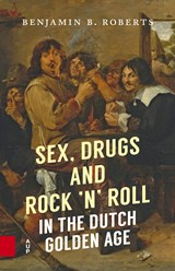 Sex, Drugs and Rock 'n' Roll in the Dutch Golden Age | Benjamin B. Roberts |