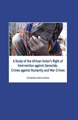 A Study of the African unions right of intervention against genocide, crimes against humanity and war crimes | Girmachew Alemu Aneme |