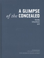 A GLIMPSE of the CONCEALED. body - intuition - art | Paul Van den Broek ; Pé Vermeersch |
