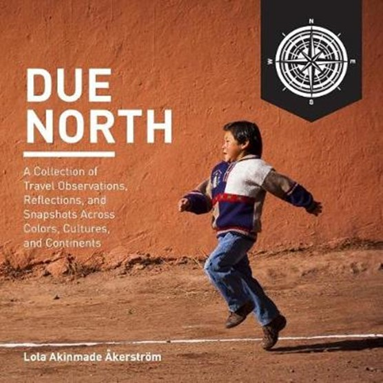 Due North: A Collection of Travel Observations, Reflections, and Snapshots Across Color, Cultures, and Continents
