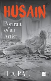 Husain: Portrait of an Artist | Ila Pal |