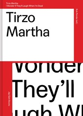 Tirzo Martha.I wonder if they'll laugh when I'm dead | Rob Perrée ; Kitty Zeijlmans ; Alex van Stipriaan ; Jennifer Smit & Rob Perrée |
