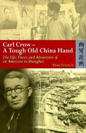 Carl Crow - A Tough Old China Hand - The Life, Times, and Adventures of an American in Shanghai | Paul French |