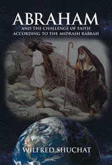 Abraham and the Challenge of Faith According to the Midrash Rabbah | Wilfred Shuchat |
