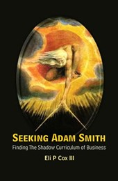 Seeking Adam Smith: Finding The Shadow Curriculum Of Busines | Eli P. Cox |