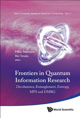 Frontiers In Quantum Information Research - Proceedings Of The Summer School On Decoherence, Entanglement & Entropy And Proceedings Of The Workshop On Mps & Dmrg | Nakahara, Mikio ; Tanaka, Shu |