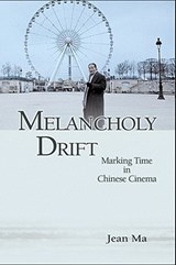 Melancholy Drift - Marking Time in Chinese Cinema | Jean Ma |