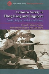 Cantonese Society in Hong Kong and Singapore - Gender, Religion, Medicine and Money | Marjorie Topley |
