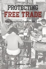 Protecting Free Trade - The Hong Kong Paradox, 1947-1997 | Lawrence Mills |
