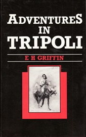 E.H. Griffin - Adventures in Tripoli. A doctor in the Desert.