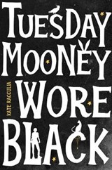 Tuesday Mooney Wore Black | Kate Racculia |