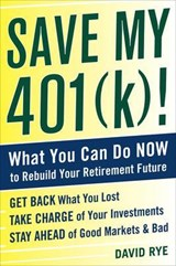 Save My 401(k)!: What You Can Do Now to Rebuild Your Retirement Future   David Rye  