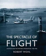 The Spectacle of Flight - Aviation and the Western  Imagination 1920-1950 | Robert Wohl | 9780300122657