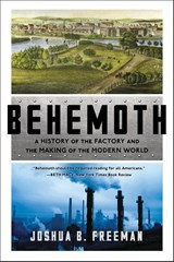 Behemoth: a history of the factory and the making of the modern world | Joshua B. Freeman |