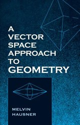 A Vector Space Approach to Geometry | Melvin Hausner |