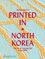 Printed in North Korea: The Art of Everyday Life in the DPRK | Nick Bonner |
