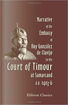 Narrative of the Embassy of Ruy González de Clavijo to the Court of Timour, at Samarcand, A.D. 1403-6