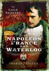 Napoleon, France and Waterloo: The Eagle Rejected | Charles J. Esdaile |