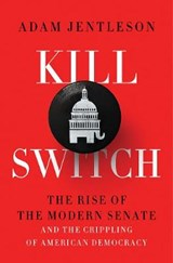 Kill Switch - The Rise of the Modern Senate and the Crippling of American Democracy | Adam Jentleson | 9781631497773