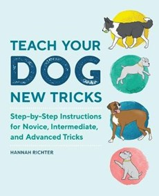 Teach Your Dog New Tricks: Step-By-Step Instructions for Novice, Intermediate, and Advanced Tricks