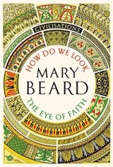 Civilisations: how do we look and the eye of faith | Mary Beard | 9781781259993