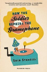 How the Soldier Repairs the Gramophone | Sasa Stanisic ; Anthea (translator (ger)) Bell |
