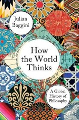 How the World Thinks : A Global History of Philosophy | Julian Baggini |