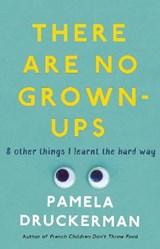 There Are No Grown-Ups   Pamela Druckerman  