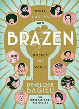 Brazen : rebel ladies who rocked the world | Penelope Bagieu | 9781785039034
