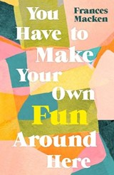 Ou have to make your own fun around here   Frances Macken  