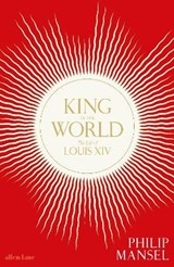 King of the world: the life of louis xiv | Philip Mansel |