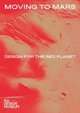 Moving to mars: design for the red planet | Justin McGuirk ; Alex Newson |