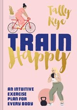 Train happy: an intuitive exercise plan for every body | Tally Rye |