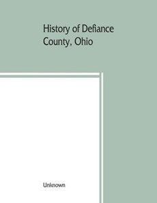 History of Defiance County, Ohio. Containing a history of the county; its townships, towns, etc.; military record; portraits of early settlers and prominent men; farm views, personal reminiscences, etc