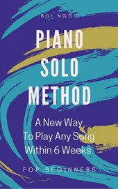 Piano Solo Method For Beginners   A New Way To Play Any Song Within 6 Weeks