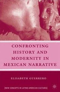 Confronting History and Modernity in Mexican Narrative   Elisabeth Guerrero  