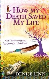 How My Death Saved My Life   Denise Linn  