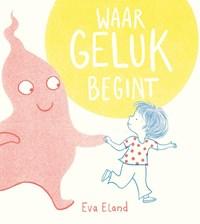 Waar geluk begint   Eva Eland  